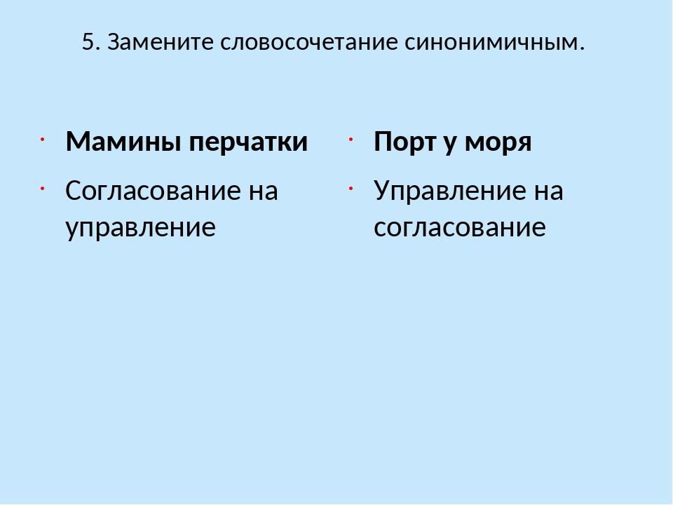 5. Замените словосочетание синонимичным. Мамины перчатки Согласование на упра...