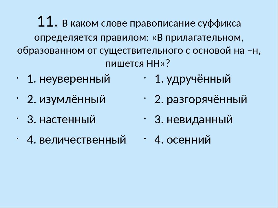 11. В каком слове правописание суффикса определяется правилом: «В прилагатель...