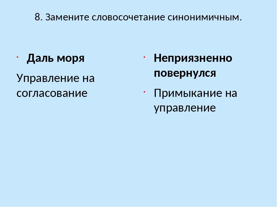 8. Замените словосочетание синонимичным. Даль моря Управление на согласование...