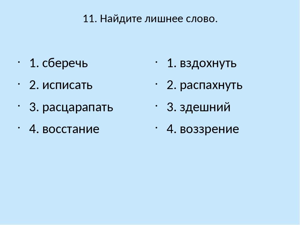 11. Найдите лишнее слово. 1. сберечь 2. исписать 3. расцарапать 4. восстание...