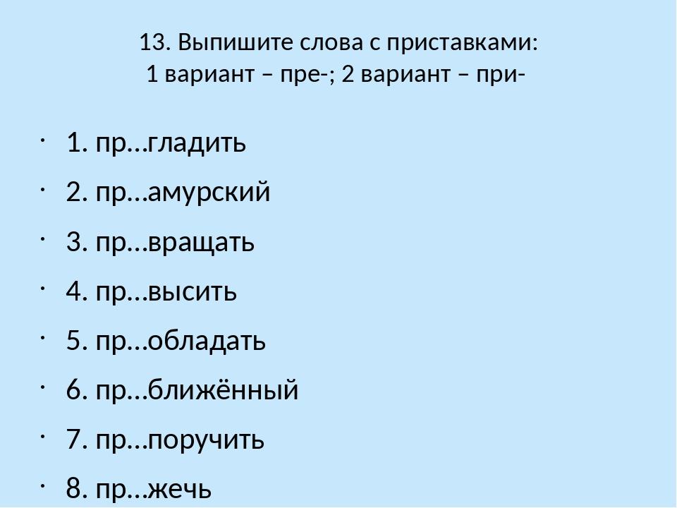 13. Выпишите слова с приставками: 1 вариант – пре-; 2 вариант – при- 1. пр…гл...