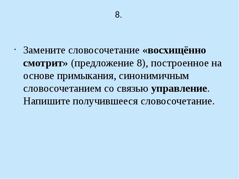 8. Замените словосочетание «восхищённо смотрит» (предложение 8), построенное...