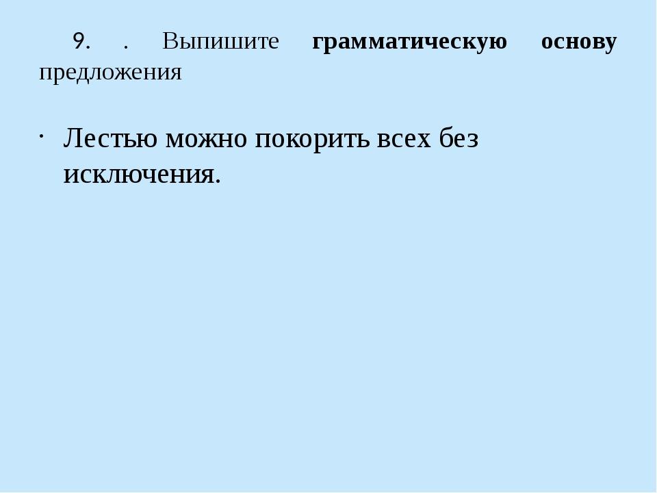 9. . Выпишите грамматическую основу предложения Лестью можно покорить всех бе...