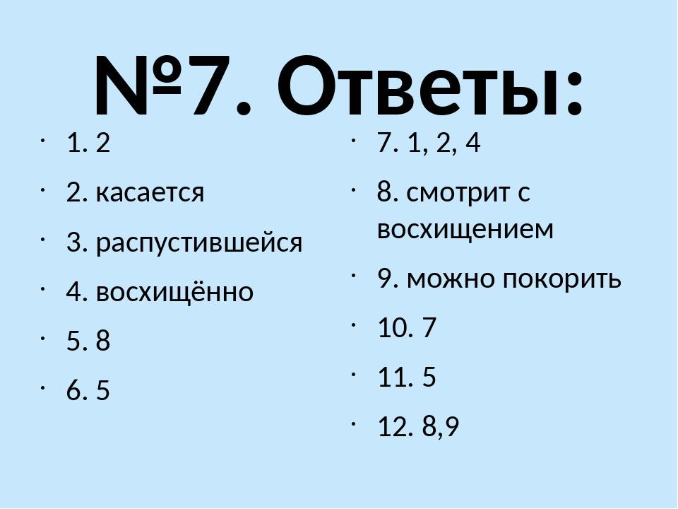 №7. Ответы: 1. 2 2. касается 3. распустившейся 4. восхищённо 5. 8 6. 5 7. 1,...