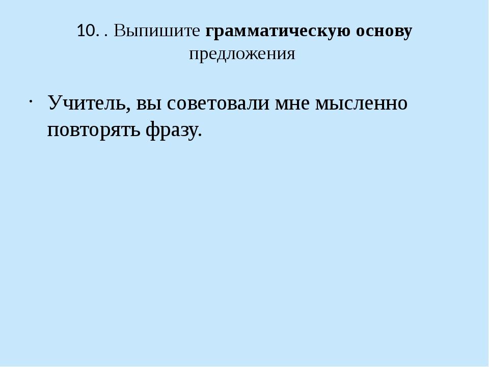10. . Выпишите грамматическую основу предложения Учитель, вы советовали мне м...