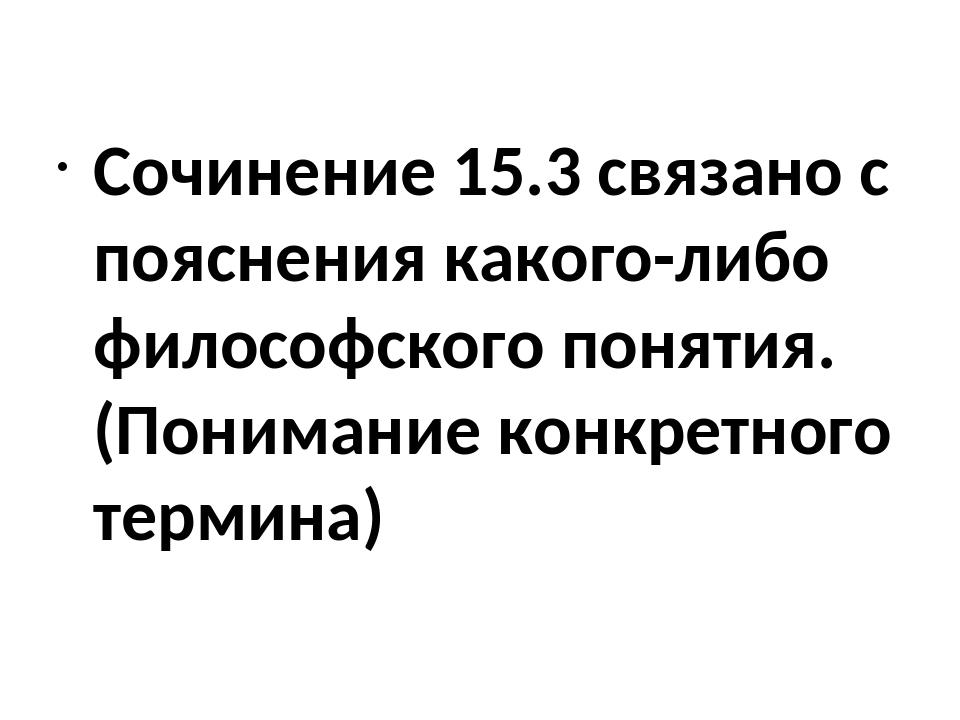 Сочинение 15.3 связано с пояснения какого-либо философского понятия.(Пониман...