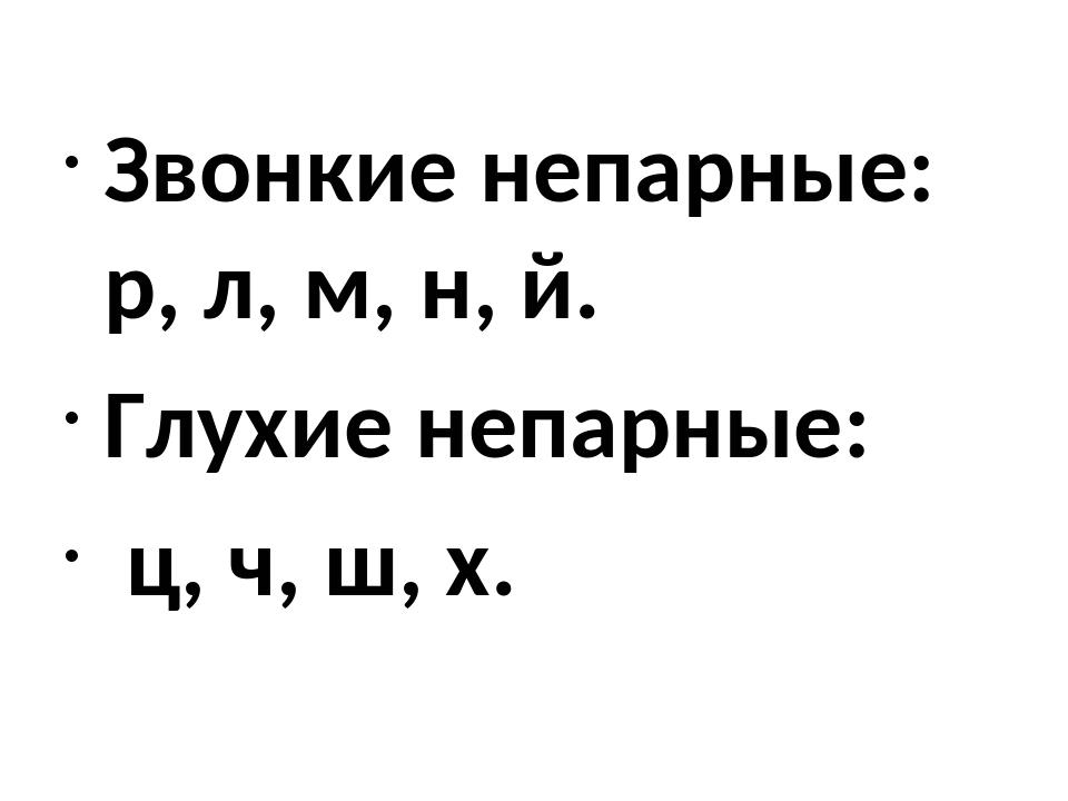 Звонкие непарные: р, л, м, н, й. Глухие непарные: ц, ч, ш, х.