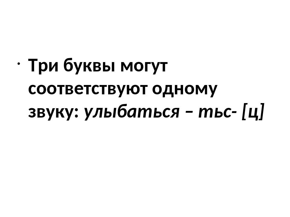 Три буквы могут соответствуют одному звуку: улыбаться – тьс- [ц]