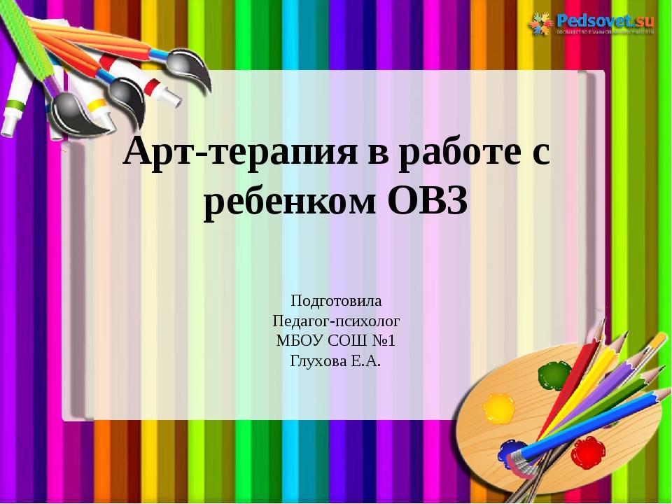 Арт-терапия в работе с ребенком ОВЗ Подготовила Педагог-психолог МБОУ СОШ №1...
