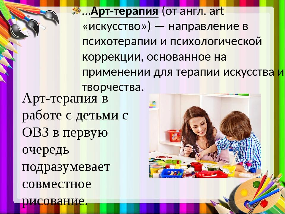 …Арт-терапия (от англ. art «искусство») — направление в психотерапии и психол...