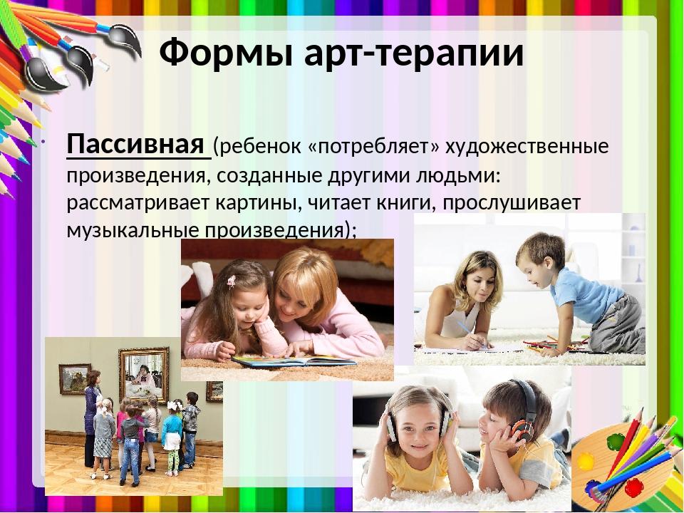 Формы арт-терапии Пассивная (ребенок «потребляет» художественные произведения...