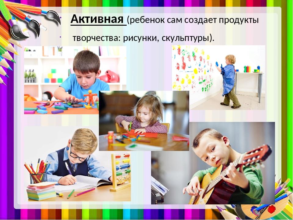 Активная (ребенок сам создает продукты творчества: рисунки, скульптуры).