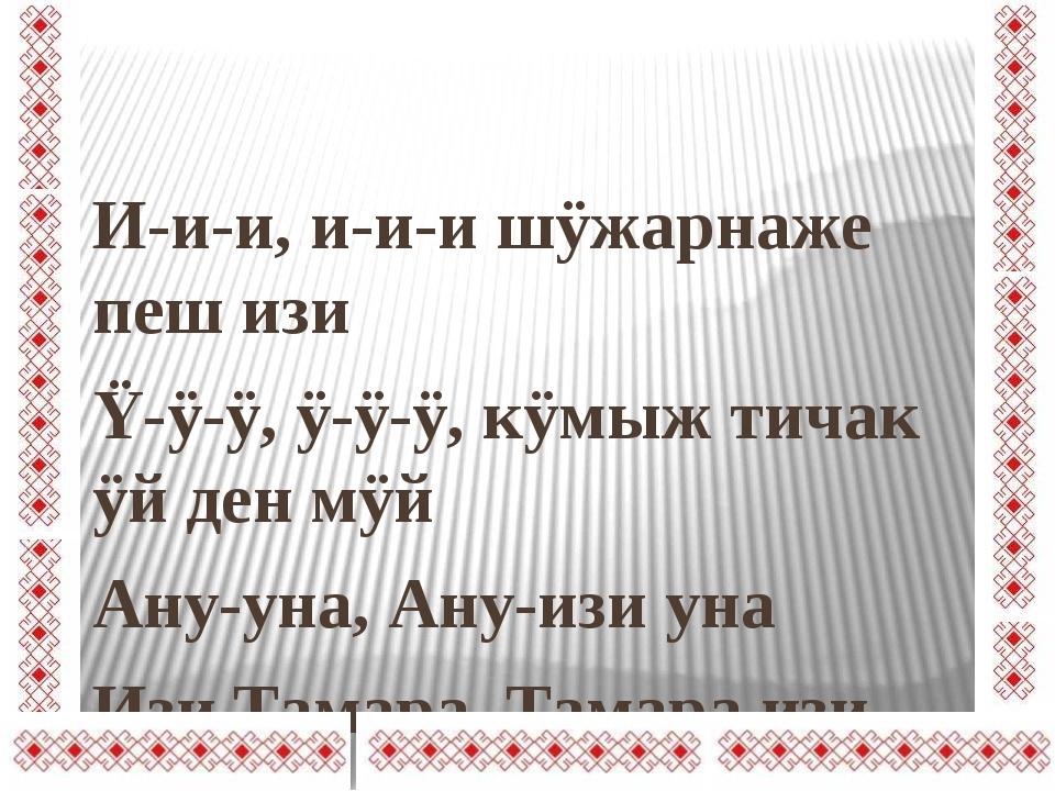 И-и-и, и-и-и шÿжарнаже пеш изи Ÿ-ÿ-ÿ, ÿ-ÿ-ÿ, кÿмыж тичак ÿй ден мÿй Ану-уна,...