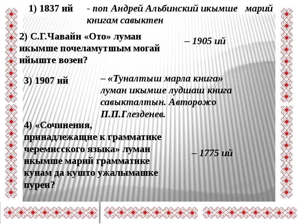 1) 1837 ий - поп Андрей Альбинский икымше марий книгам савыктен 2) С.Г.Чавайн...