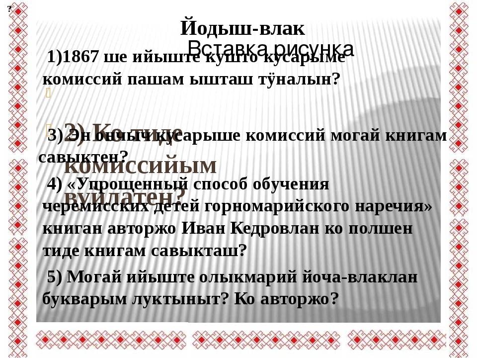 2) Ко тиде комиссийым вуйлатен? 1)1867 ше ийыште кушто кусарыме комиссий паш...