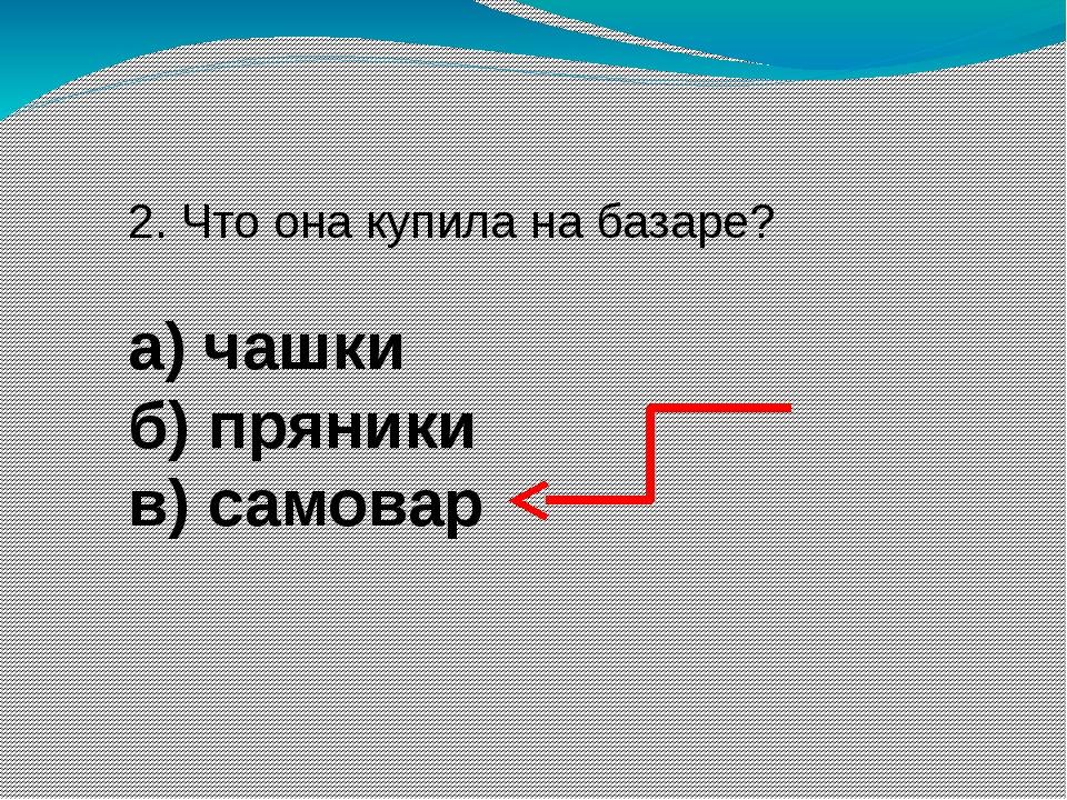 2. Что она купила на базаре? а) чашки б) пряники в) самовар