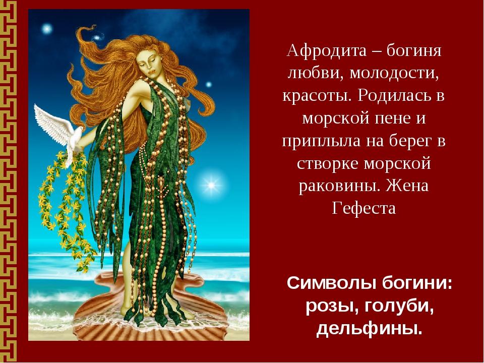 Афродита – богиня любви, молодости, красоты. Родилась в морской пене и приплы...