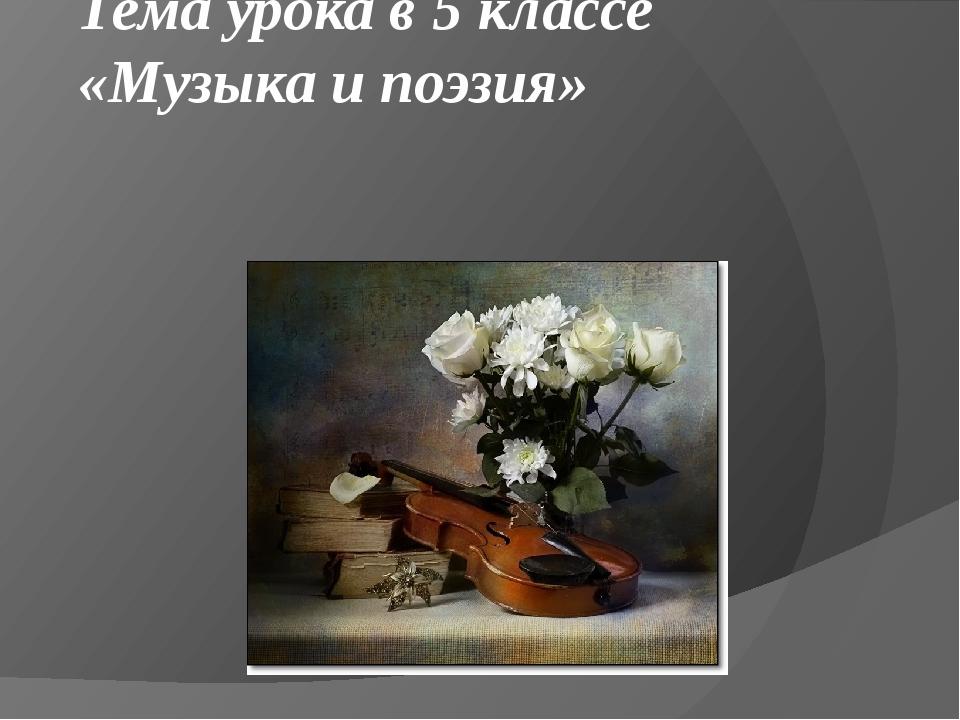 Тема урока в 5 классе «Музыка и поэзия»