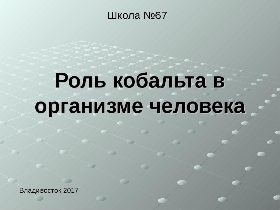 Роль кобальта в организме человека Школа №67 Владивосток 2017