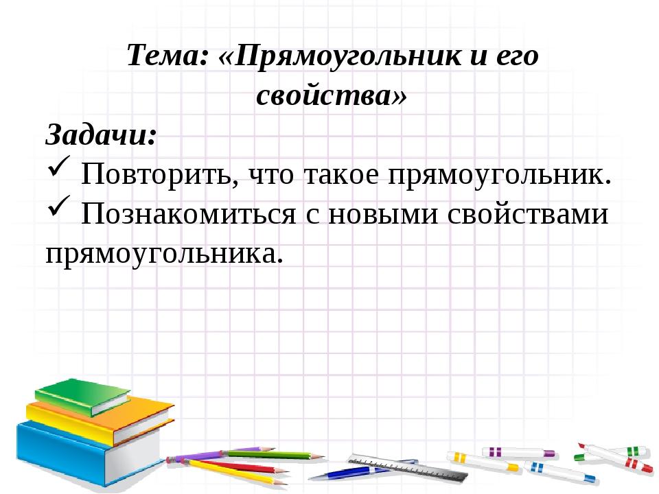 Тема: «Прямоугольник и его свойства» Задачи: Повторить, что такое прямоугольн...