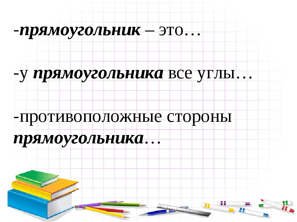 -прямоугольник – это… -у прямоугольника все углы… -противоположные стороны пр...