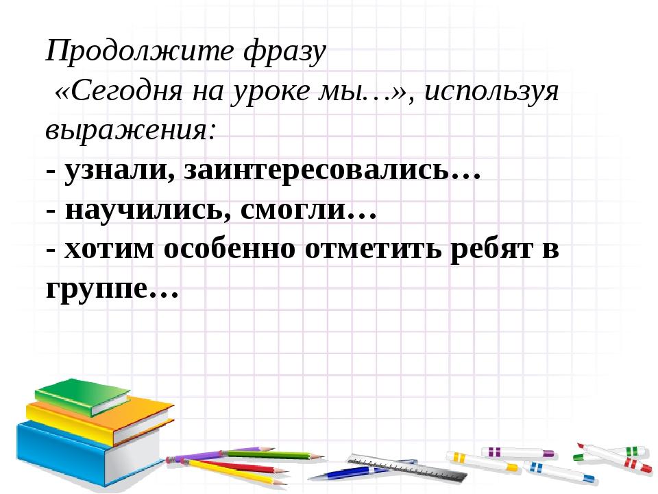 Продолжите фразу «Сегодня на уроке мы…», используя выражения: - узнали, заинт...