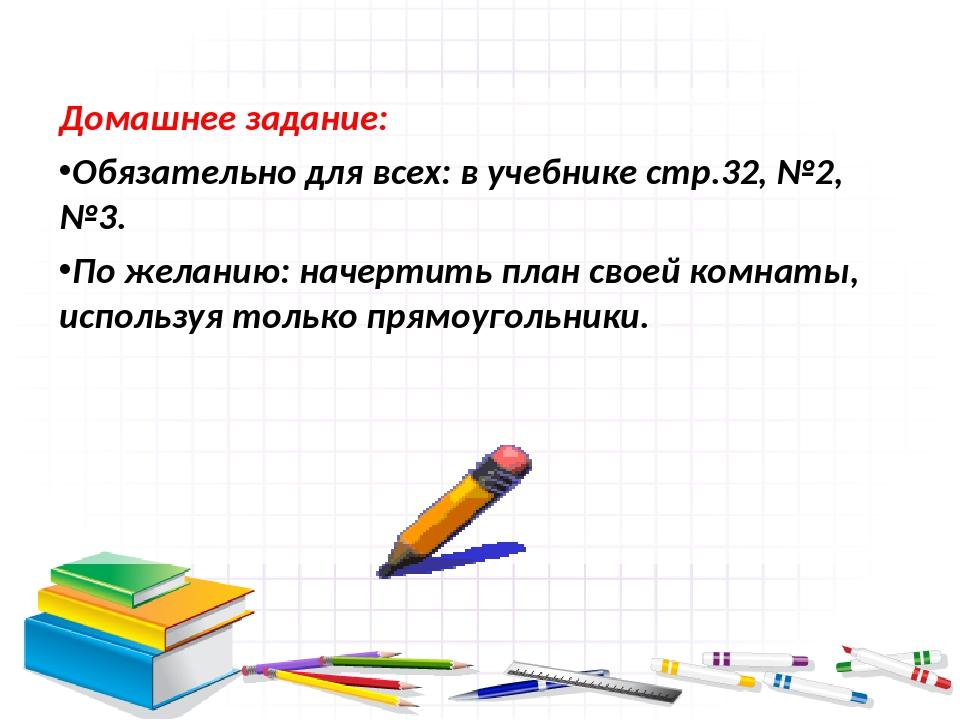 Домашнее задание: Обязательно для всех: в учебнике стр.32, №2, №3. По желанию...