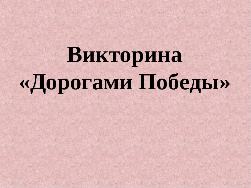 Викторина «Дорогами Победы»
