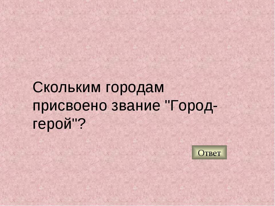"""Скольким городам присвоено звание """"Город-герой""""? Ответ"""
