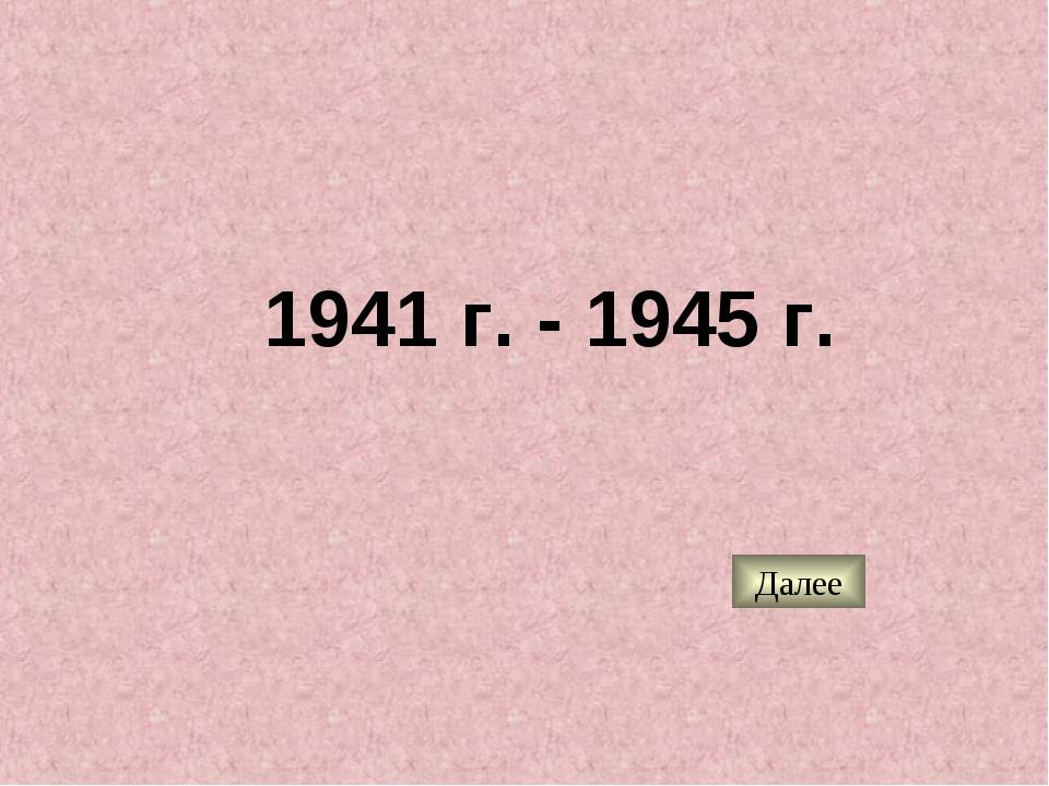 1941 г. - 1945 г. Далее