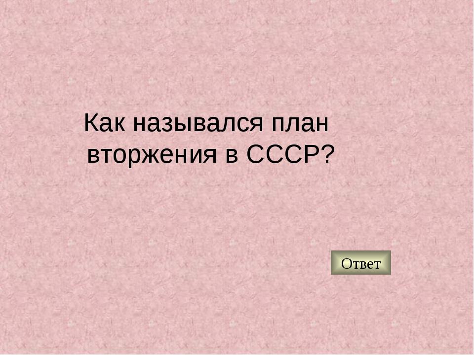 Как назывался план вторжения в СССР? Ответ