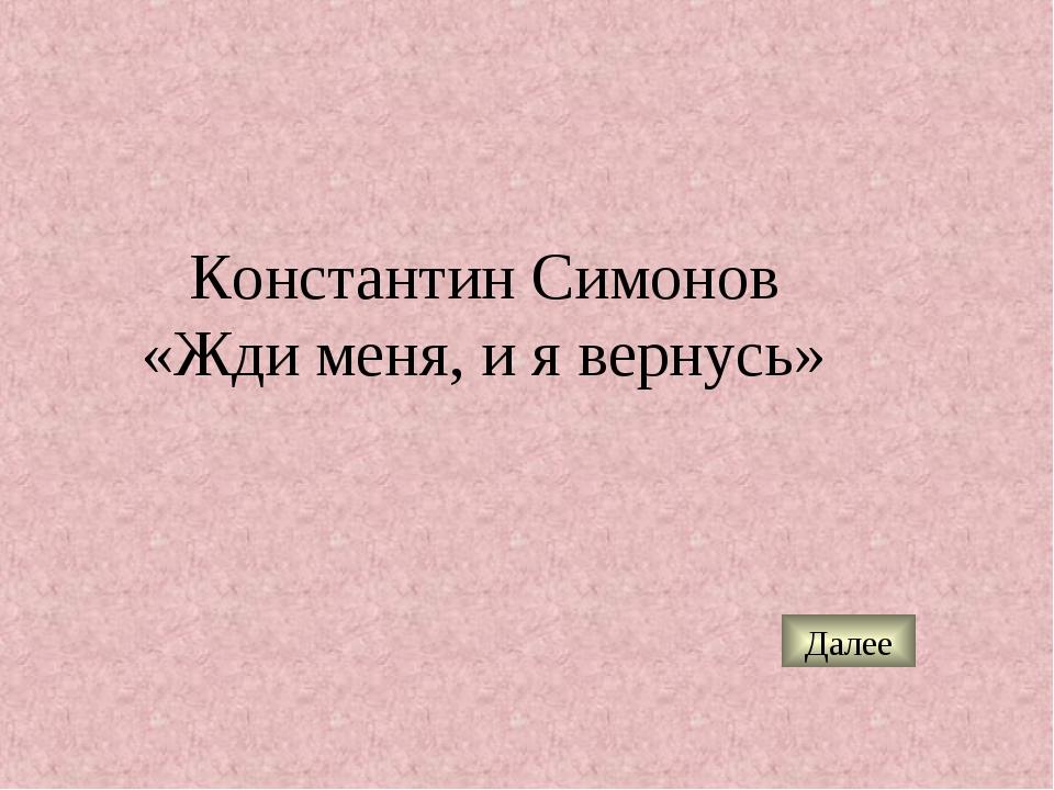 Константин Симонов «Жди меня, и я вернусь» Далее