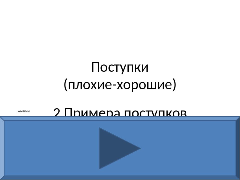 Поступки (плохие-хорошие) 2 Примера поступков жмакни
