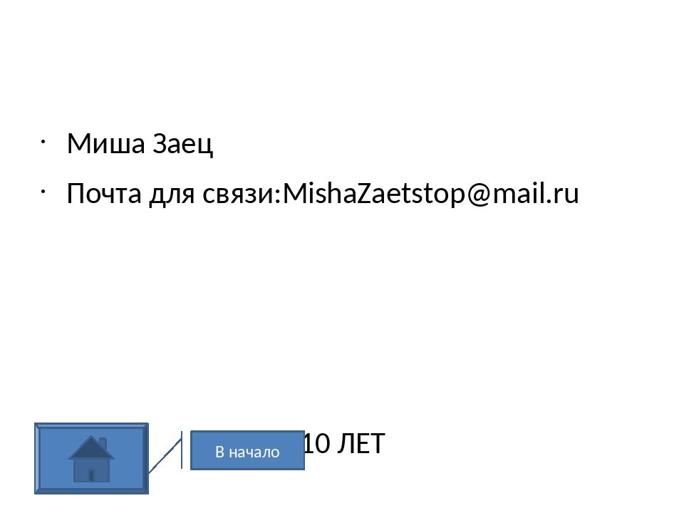 Миша Заец Почта для связи:MishaZaetstop@mail.ru 10 ЛЕТ В начало
