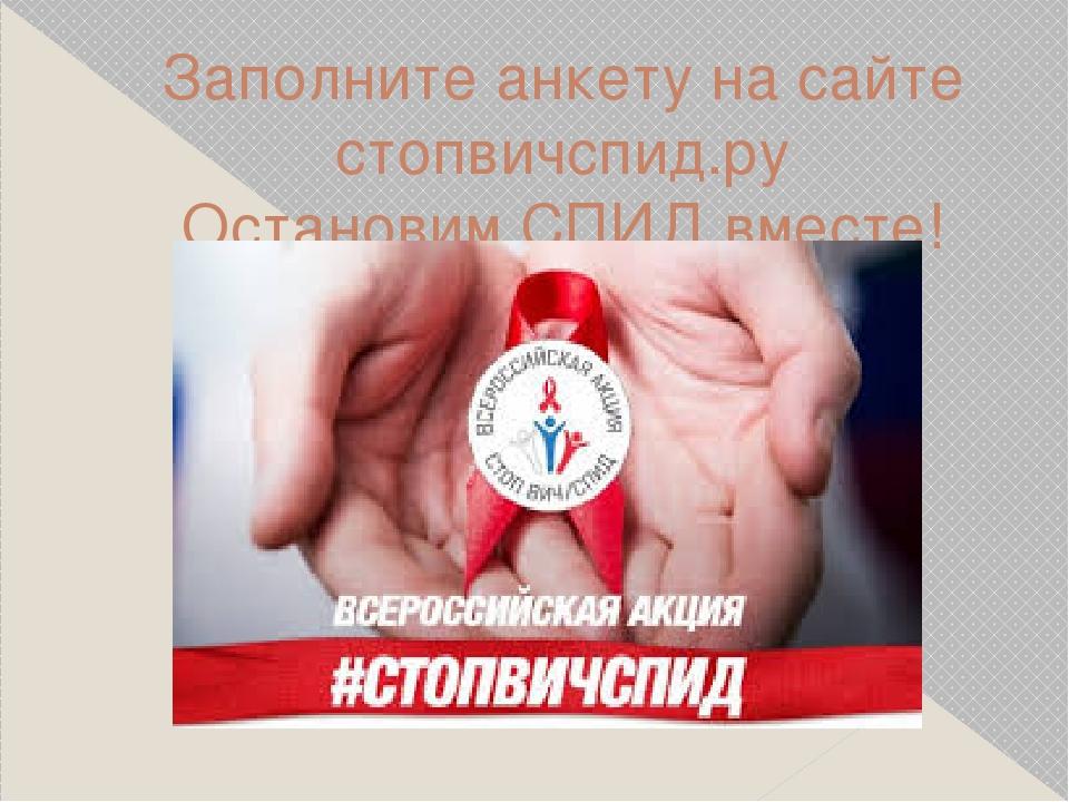 Заполните анкету на сайте стопвичспид.ру Остановим СПИД вместе!