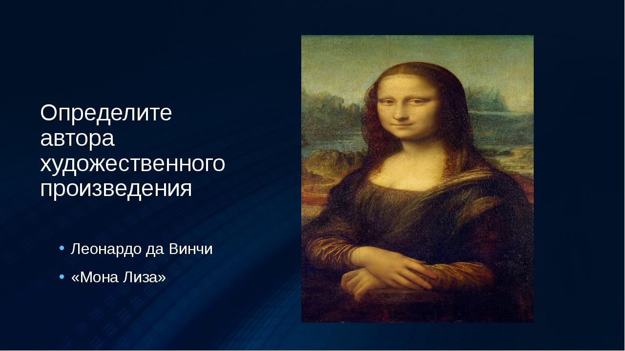 Определите автора художественного произведения Леонардо да Винчи «Мона Лиза»