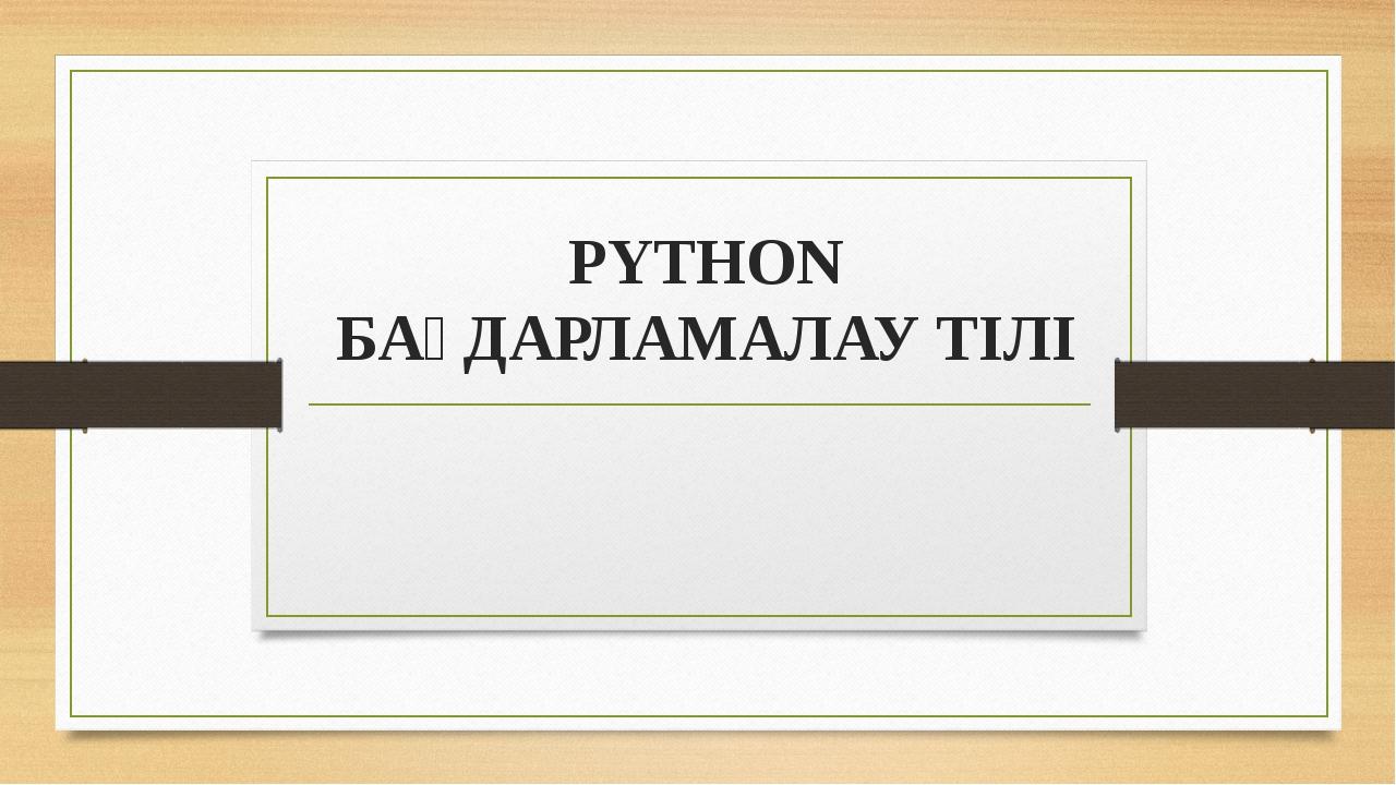 PYTHON БАҒДАРЛАМАЛАУ ТІЛІ