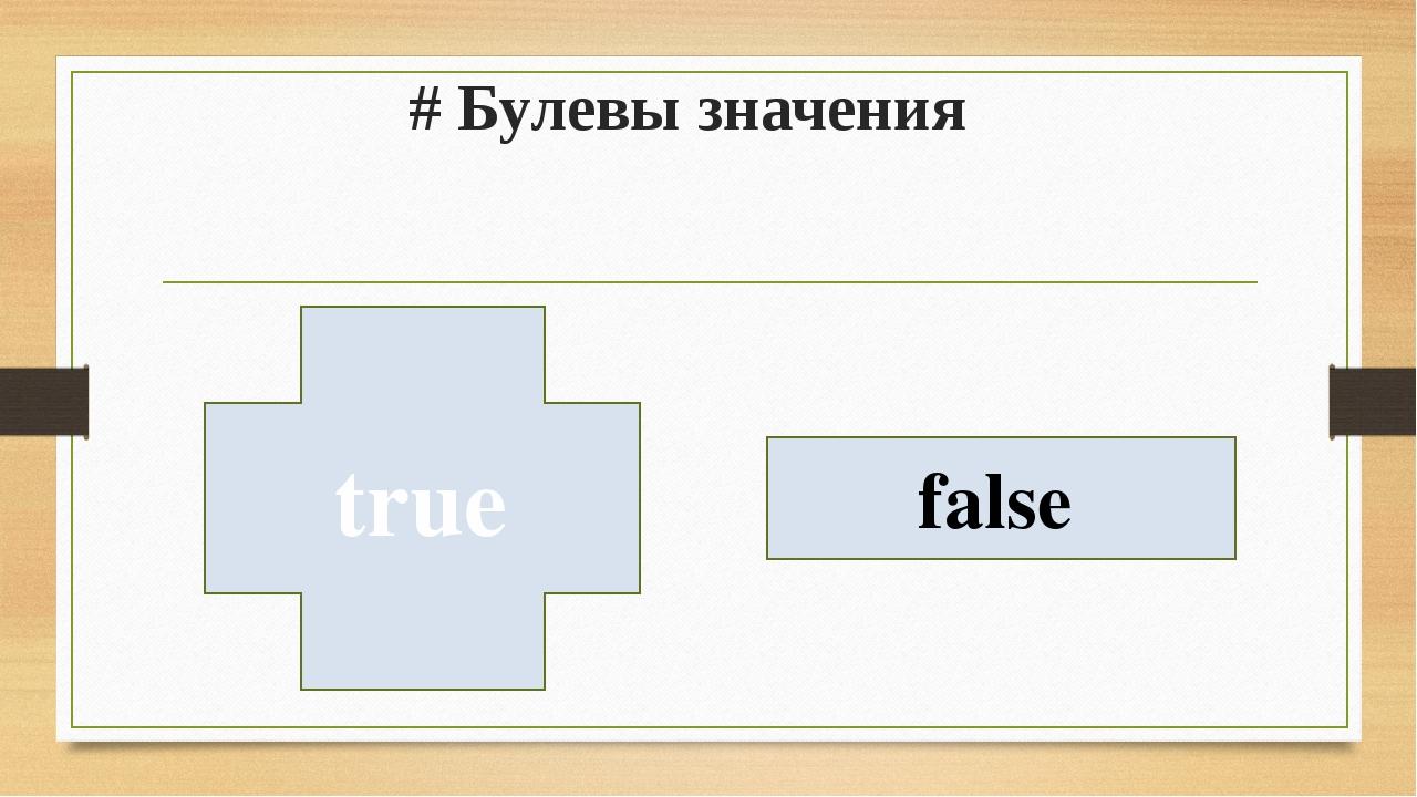 # Булевы значения true false