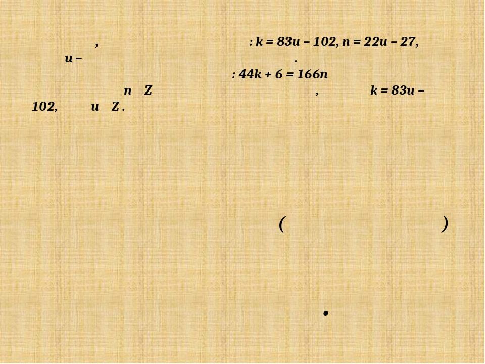 Итак, решение получено: k = 83u – 102, n = 22u – 27, где u – произвольное це...