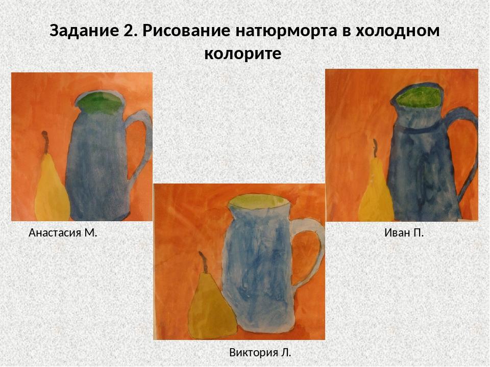 Задание 2. Рисование натюрморта в холодном колорите Анастасия М. Иван П. Викт...