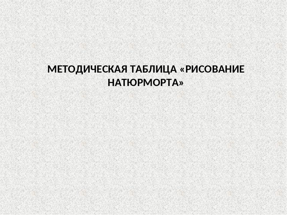 МЕТОДИЧЕСКАЯ ТАБЛИЦА «РИСОВАНИЕ НАТЮРМОРТА»