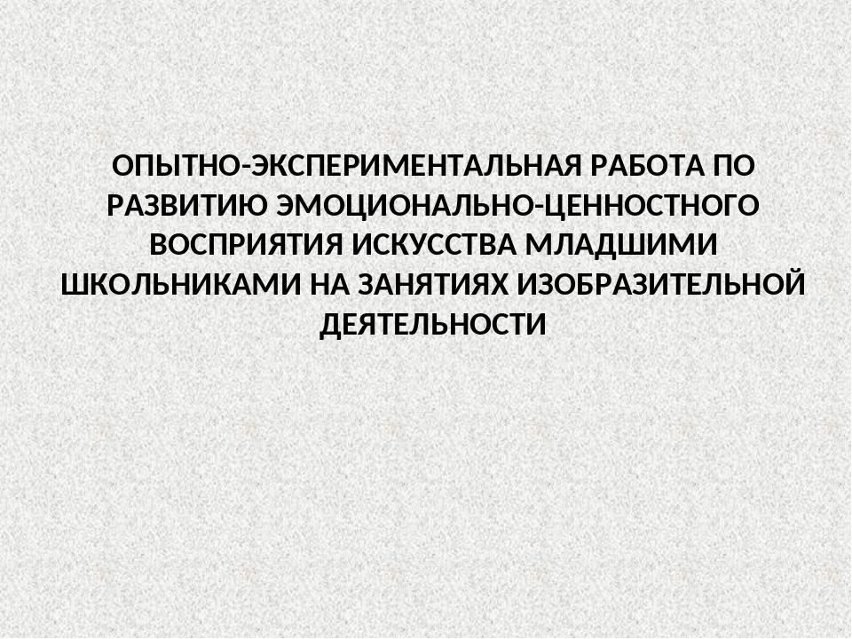 ОПЫТНО-ЭКСПЕРИМЕНТАЛЬНАЯ РАБОТА ПО РАЗВИТИЮ ЭМОЦИОНАЛЬНО-ЦЕННОСТНОГО ВОСПРИЯТ...
