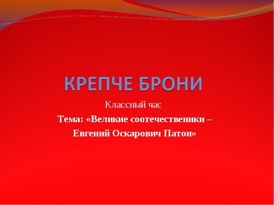 Классный час Тема: «Великие соотечественики – Евгений Оскарович Патон»