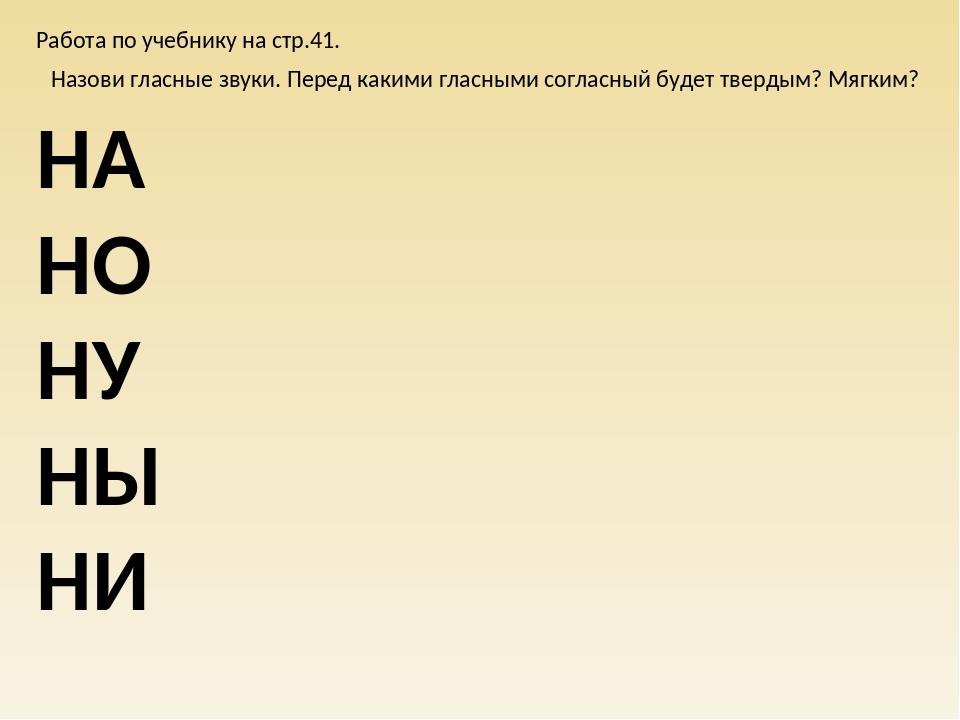 Работа по учебнику на стр.41. НА НО НУ НЫ НИ Назови гласные звуки. Перед каки...