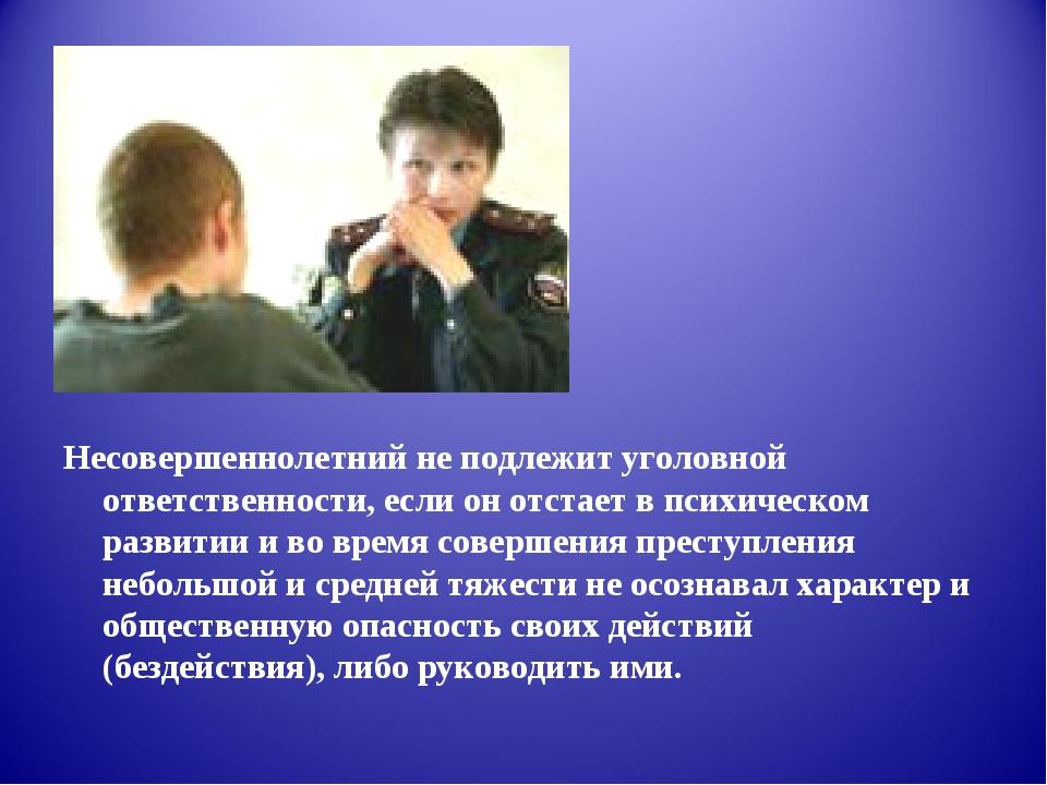 Несовершеннолетний не подлежит уголовной ответственности, если он отстает в...