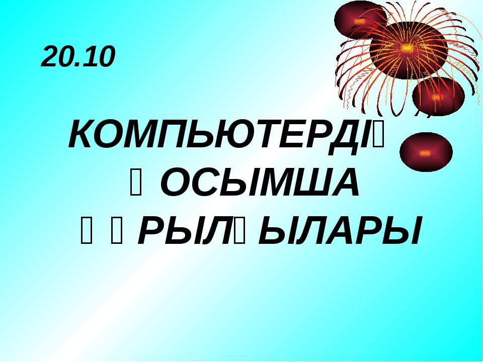 20.10 КОМПЬЮТЕРДІҢ ҚОСЫМША ҚҰРЫЛҒЫЛАРЫ