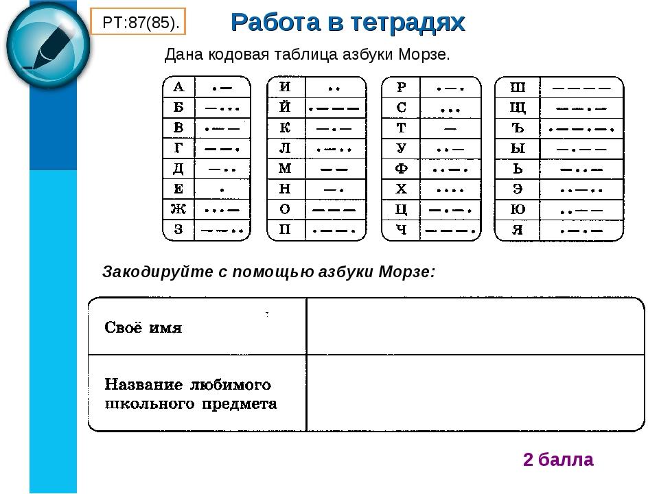 Работа в тетрадях 2 балла Закодируйте с помощью азбуки Морзе: РТ:87(85). Дана...