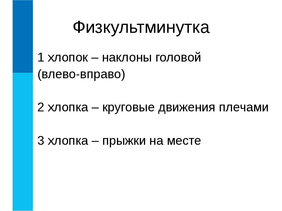 Физкультминутка 1 хлопок – наклоны головой (влево-вправо) 2 хлопка – круговые...