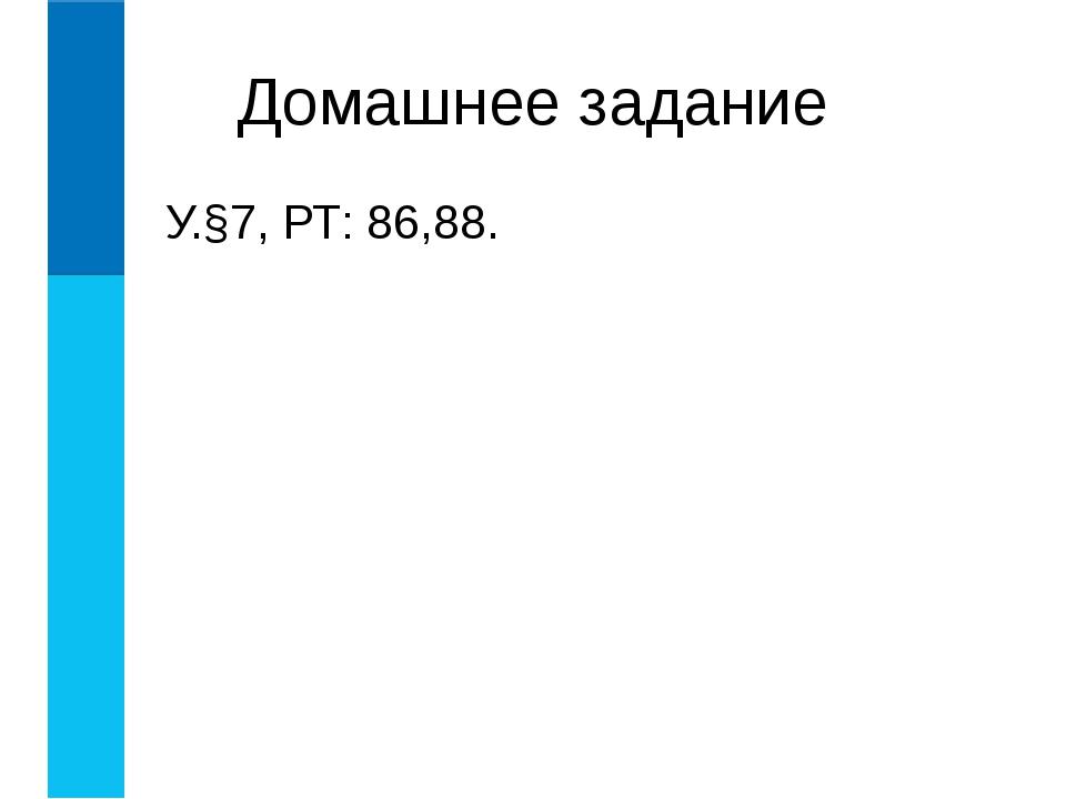 Домашнее задание У.§7, РТ: 86,88.