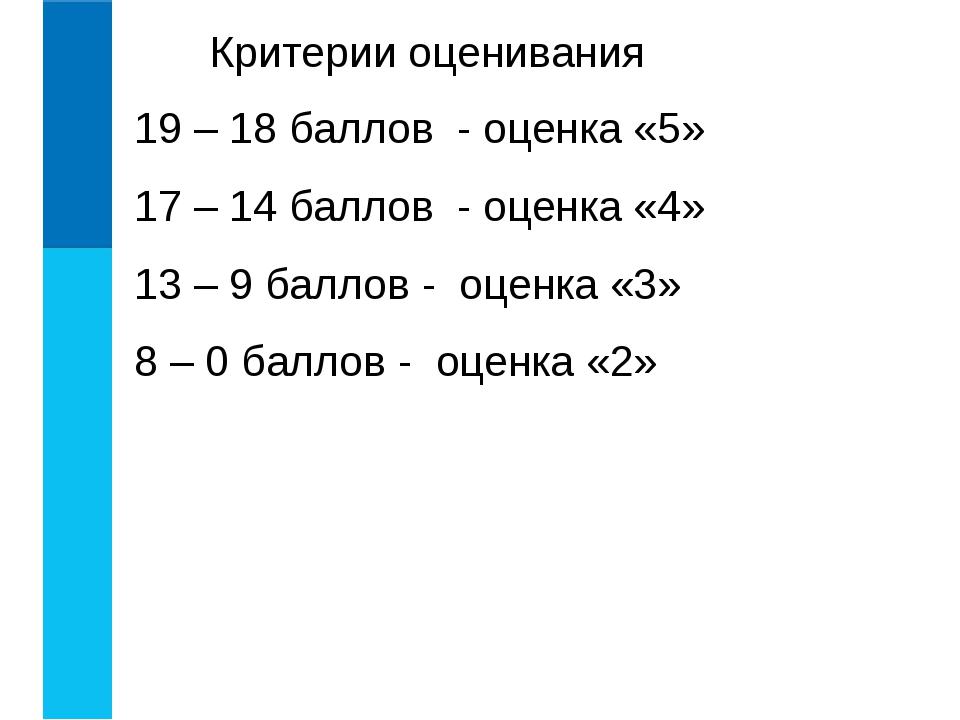 Критерии оценивания 19 – 18 баллов - оценка «5» 17 – 14 баллов - оценка «4» 1...
